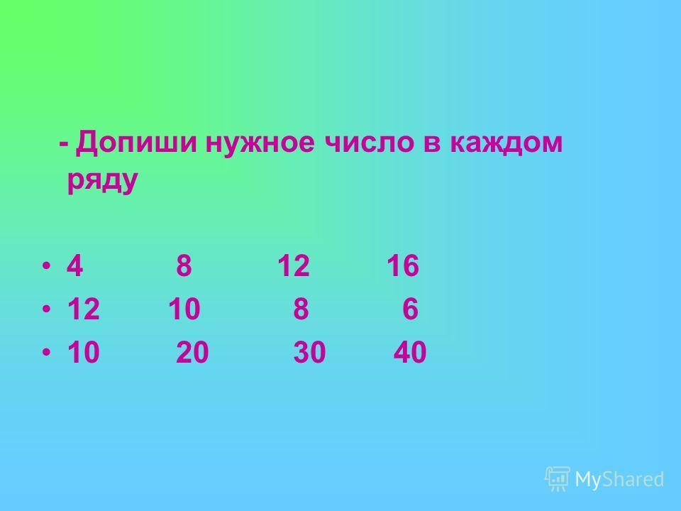 - Допиши нужное число в каждом ряду 4 8 12 16 12 10 8 6 10 20 30 40