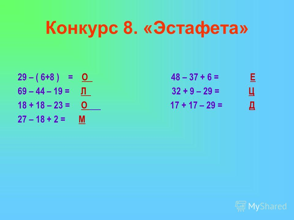 Конкурс 8. «Эстафета» 29 – ( 6+8 ) = О 48 – 37 + 6 = Е 69 – 44 – 19 = Л 32 + 9 – 29 = Ц 18 + 18 – 23 = О 17 + 17 – 29 = Д 27 – 18 + 2 = М
