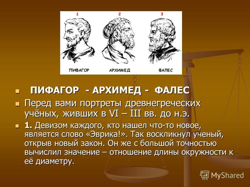 ПИФАГОР - АРХИМЕД - ФАЛЕС ПИФАГОР - АРХИМЕД - ФАЛЕС Перед вами портреты древнегреческих учёных, живших в VI – III вв. до н.э. Перед вами портреты древнегреческих учёных, живших в VI – III вв. до н.э. 1. Девизом каждого, кто нашел что-то новое, являет