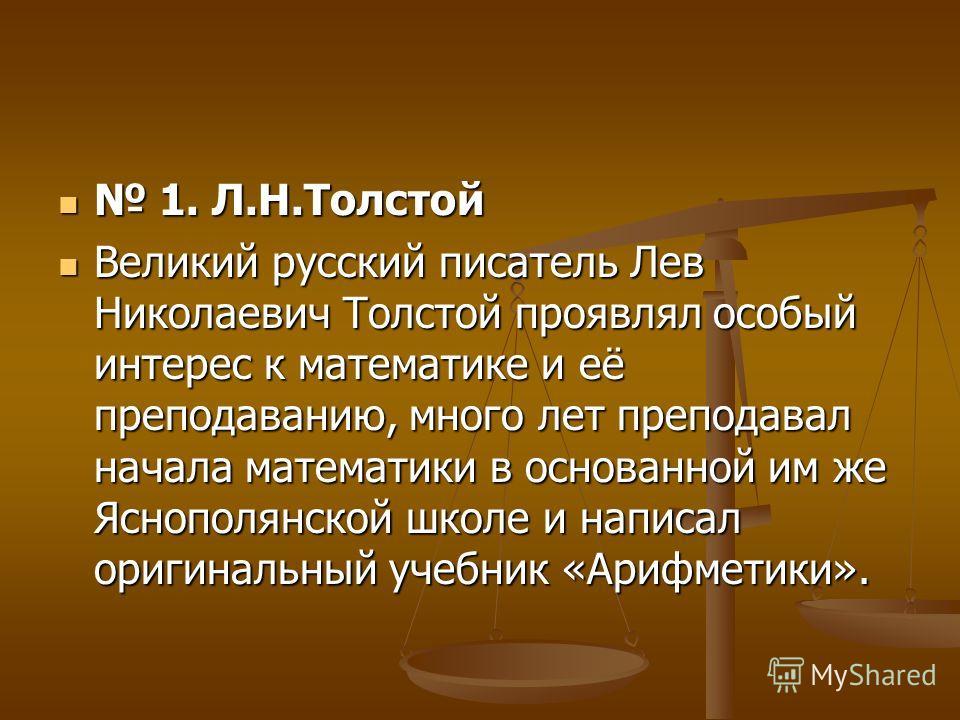 1. Л.Н.Толстой 1. Л.Н.Толстой Великий русский писатель Лев Николаевич Толстой проявлял особый интерес к математике и её преподаванию, много лет преподавал начала математики в основанной им же Яснополянской школе и написал оригинальный учебник «Арифме