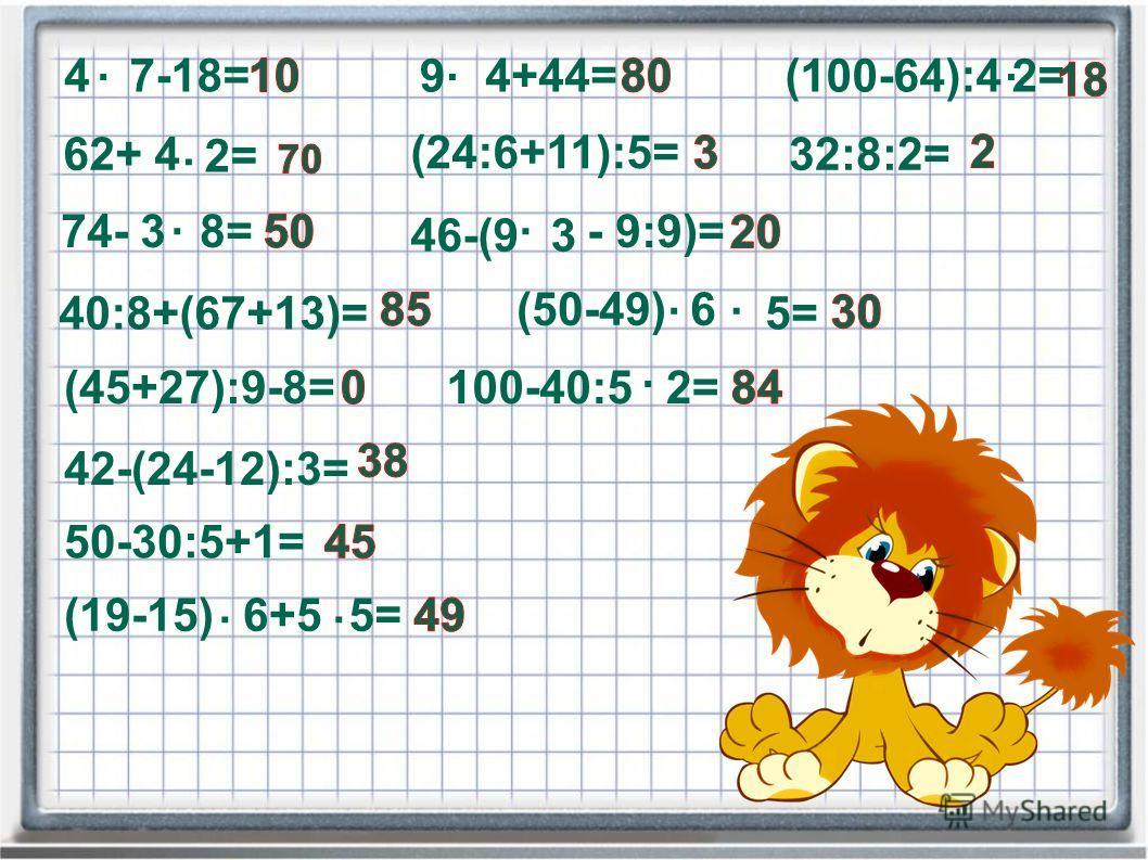 4. 7-18= 62+ 4. 2= 74- 38=. 9. 4+44= (24:6+11):5= 46-(93 - 9:9)=. (100-64):4. 2= 32:8:2= 40:8+(67+13)= (50-49)... 6 5= (45+27):9-8=100-40:5. 2= 42-(24-12):3= 50-30:5+1= (19-15). 6+5. 5=
