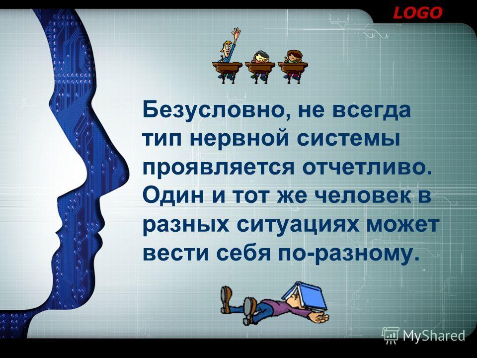 LOGO Безусловно, не всегда тип нервной системы проявляется отчетливо. Один и тот же человек в разных ситуациях может вести себя по-разному.