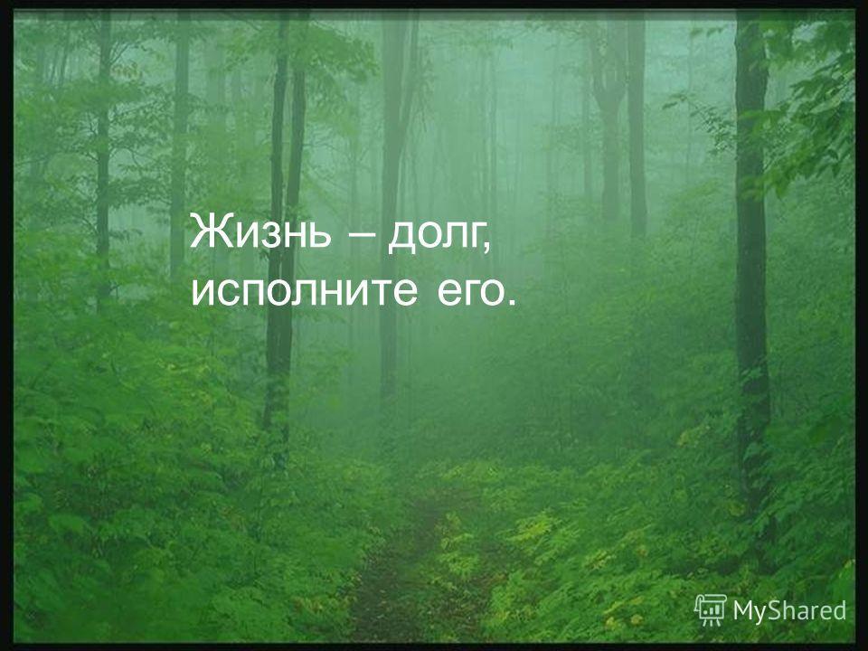 Жизнь – долг, исполните его.