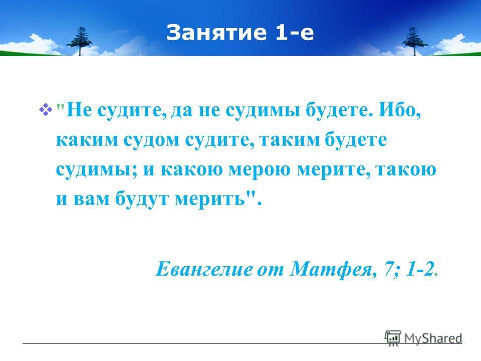 Занятие 1-е  Не судите, да не судимы будете. Ибо, каким судом судите, таким будете судимы; и какою мерою мерите, такою и вам будут мерить. Евангелие от Матфея, 7; 1-2.