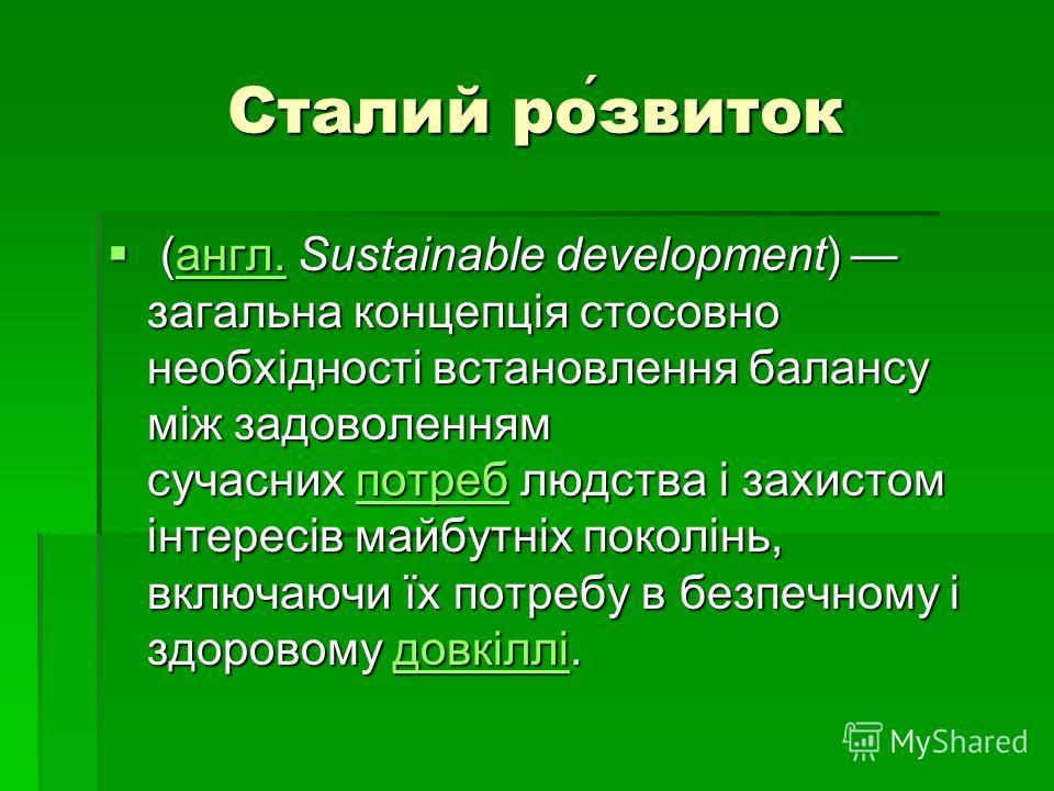 Сталий розвиток (англ. Sustainable development) загальна концепція стосовно необхідності встановлення балансу між задоволенням сучасних потреб людства і захистом інтересів майбутніх поколінь, включаючи їх потребу в безпечному і здоровому довкіллі. (а