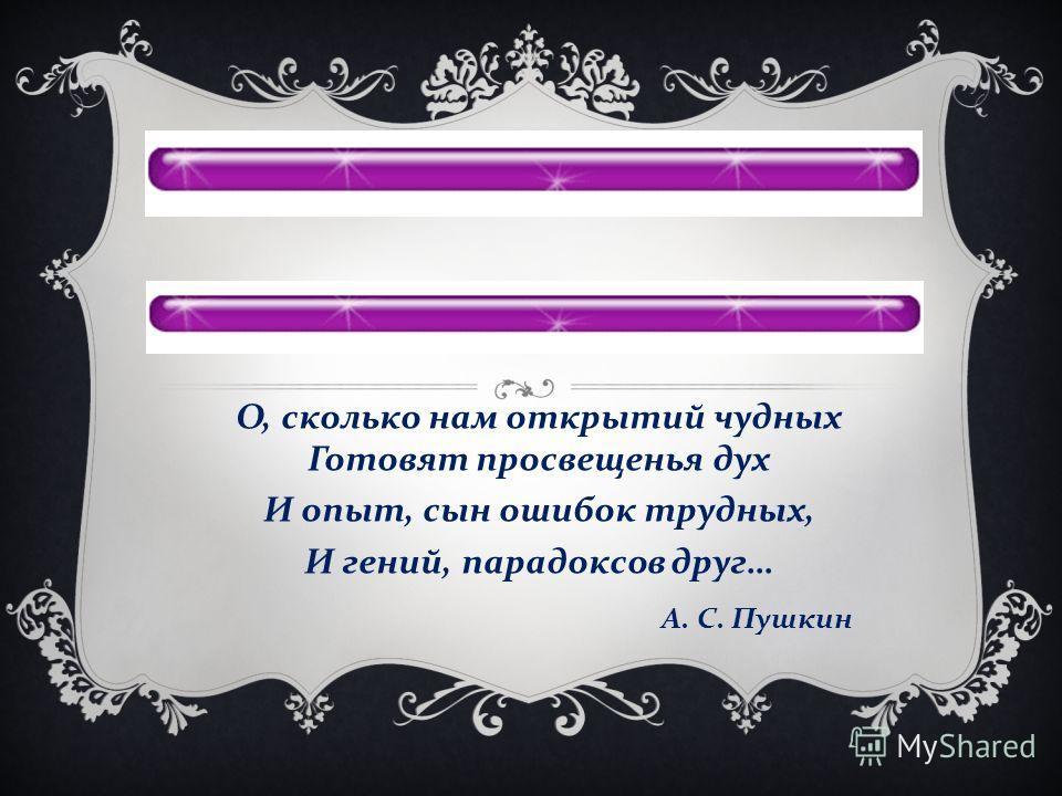 О, сколько нам открытий чудных Готовят просвещенья дух И опыт, сын ошибок трудных, И гений, парадоксов друг … А. С. Пушкин