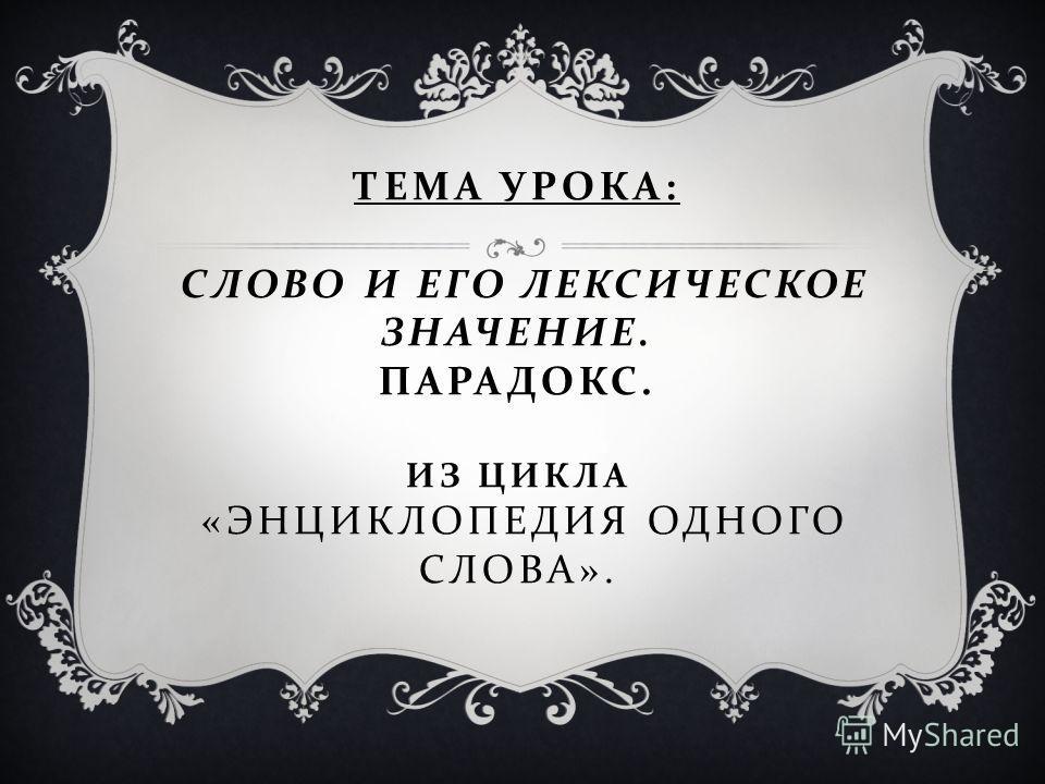ТЕМА УРОКА : СЛОВО И ЕГО ЛЕКСИЧЕСКОЕ ЗНАЧЕНИЕ. ПАРАДОКС. ИЗ ЦИКЛА « ЭНЦИКЛОПЕДИЯ ОДНОГО СЛОВА ».