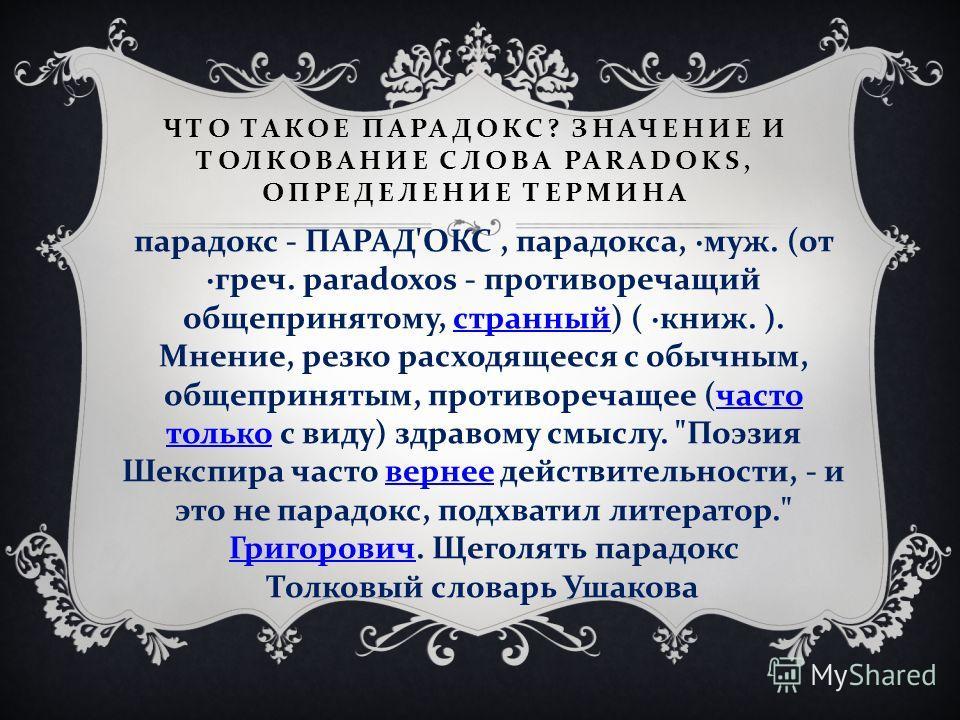 ЧТО ТАКОЕ ПАРАДОКС ? ЗНАЧЕНИЕ И ТОЛКОВАНИЕ СЛОВА PARADOKS, ОПРЕДЕЛЕНИЕ ТЕРМИНА парадокс - ПАРАД ' ОКС, парадокса, · муж. ( от · греч. paradoxos - противоречащий общепринятому, странный ) ( · книж. ). Мнение, резко расходящееся с обычным, общепринятым