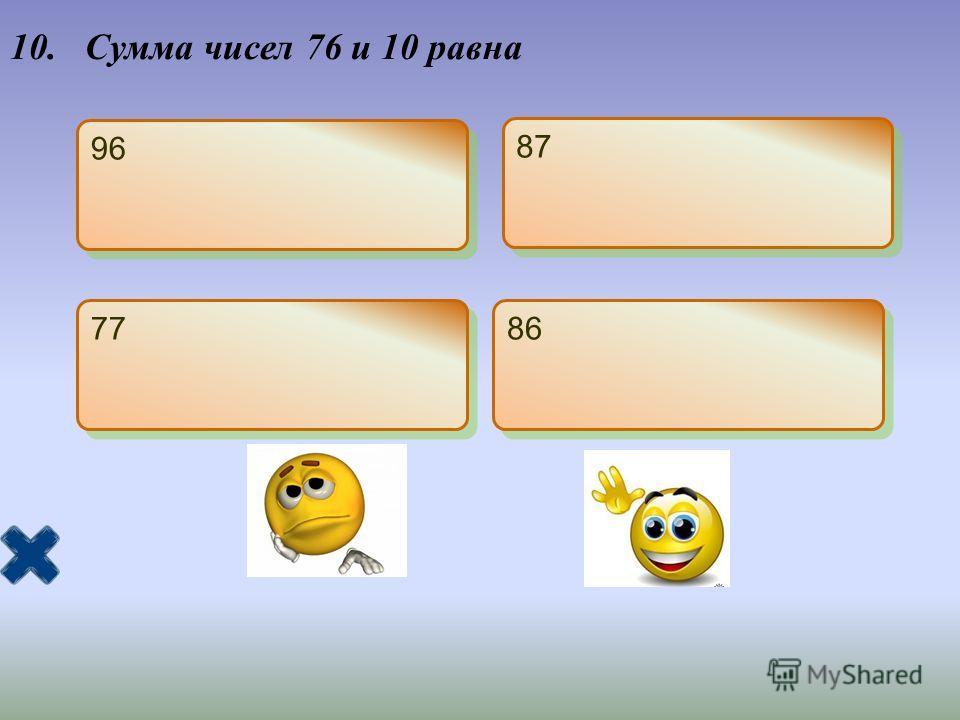 10. Сумма чисел 76 и 10 равна 96 87 77 86