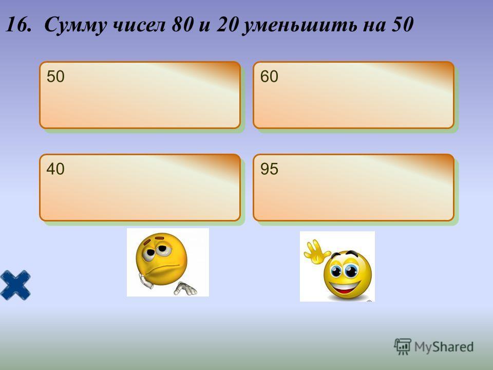 16. Сумму чисел 80 и 20 уменьшить на 50 50 60 40 95