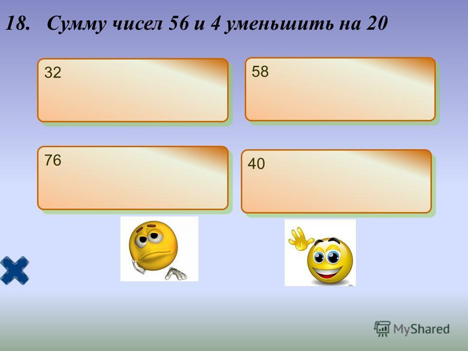 18. Сумму чисел 56 и 4 уменьшить на 20 32 58 76 40