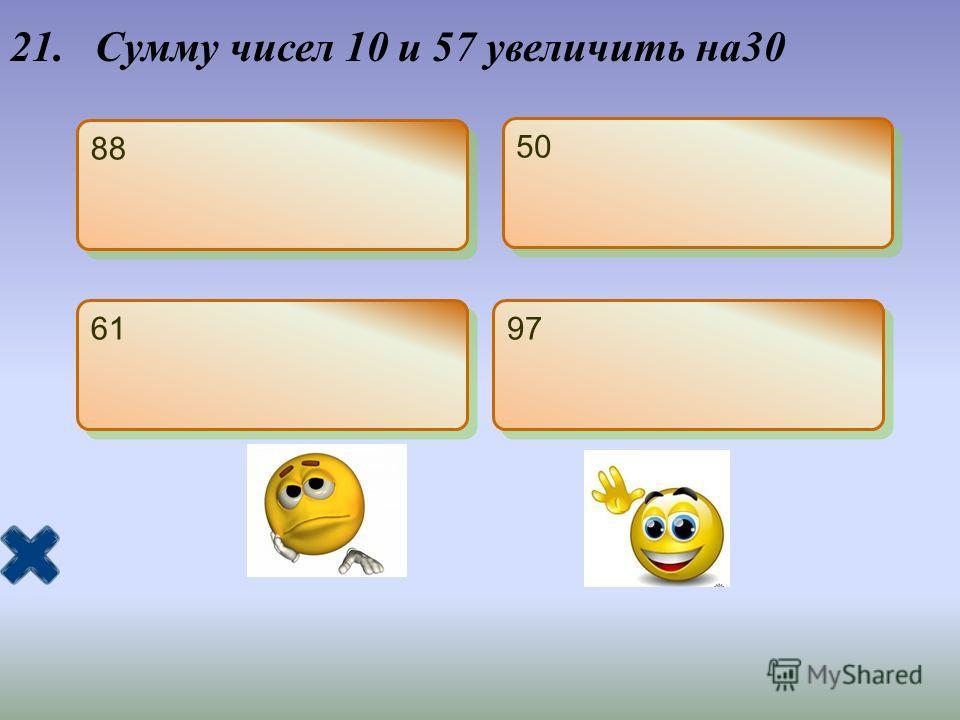 21. Сумму чисел 10 и 57 увеличить на30 88 50 61 97