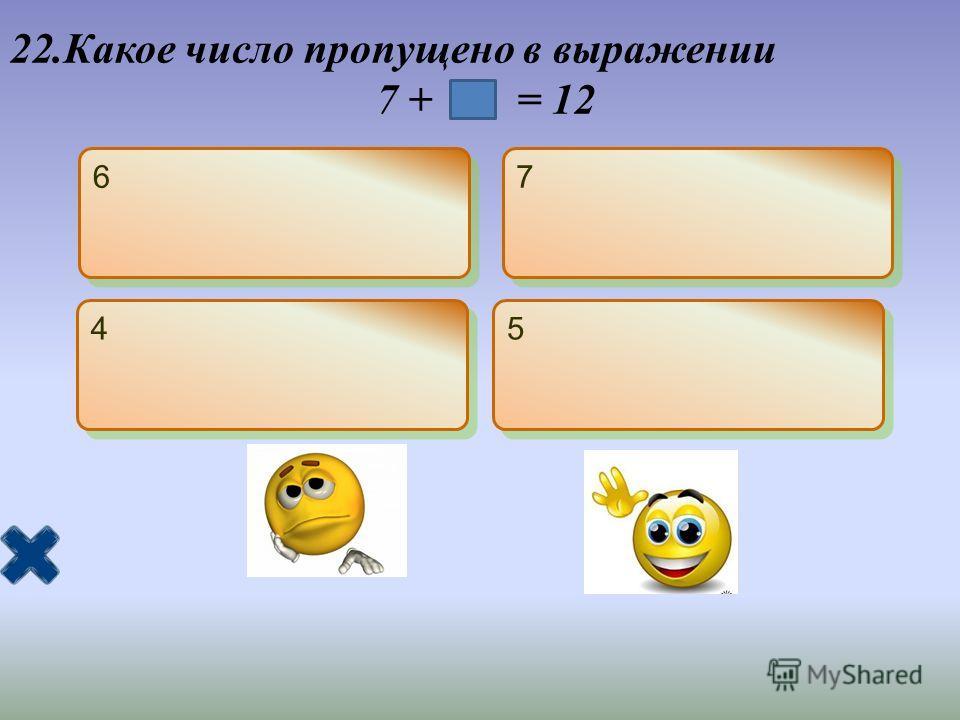 22.Какое число пропущено в выражении 7 + = 12 6 6 7 7 4 4 5 5