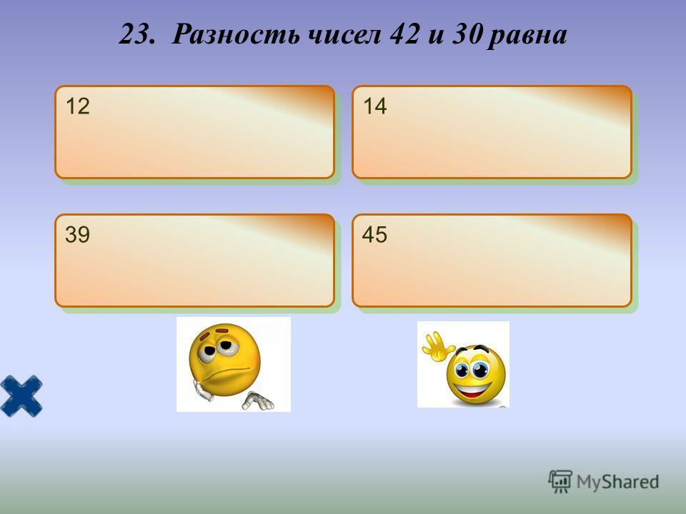 23. Разность чисел 42 и 30 равна 12 14 39 45
