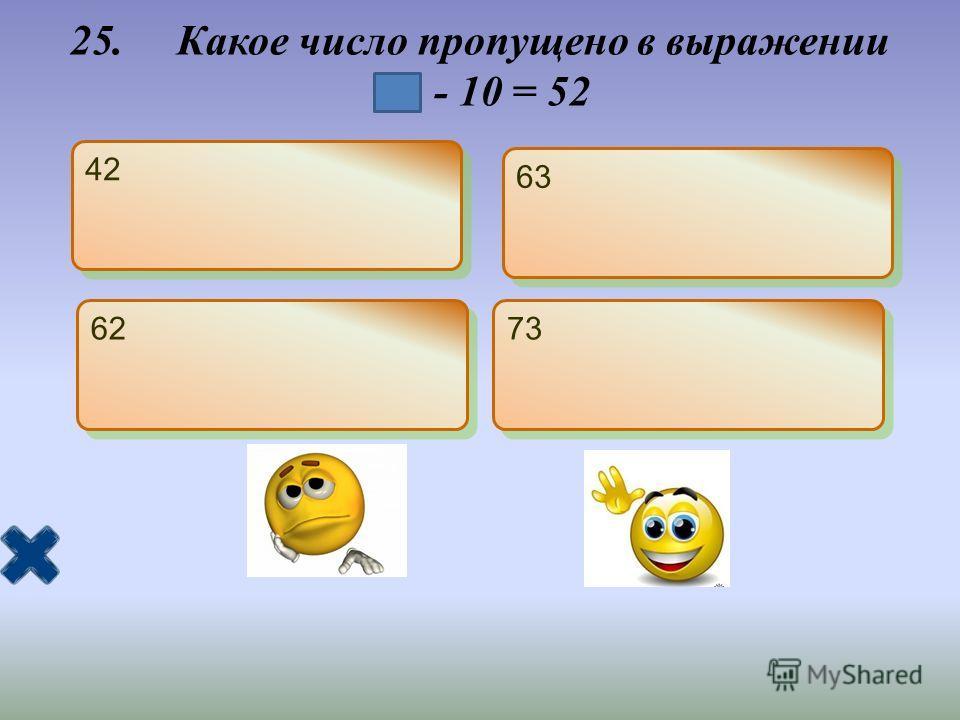 25. Какое число пропущено в выражении - 10 = 52 42 63 62 73