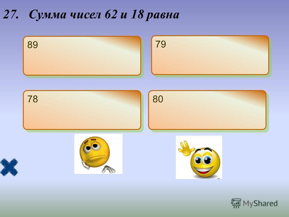 27. Сумма чисел 62 и 18 равна 89 79 78 80