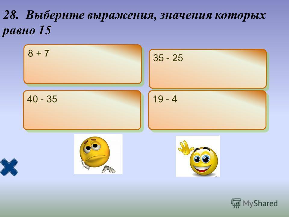28. Выберите выражения, значения которых равно 15 8 + 7 35 - 25 40 - 35 19 - 4