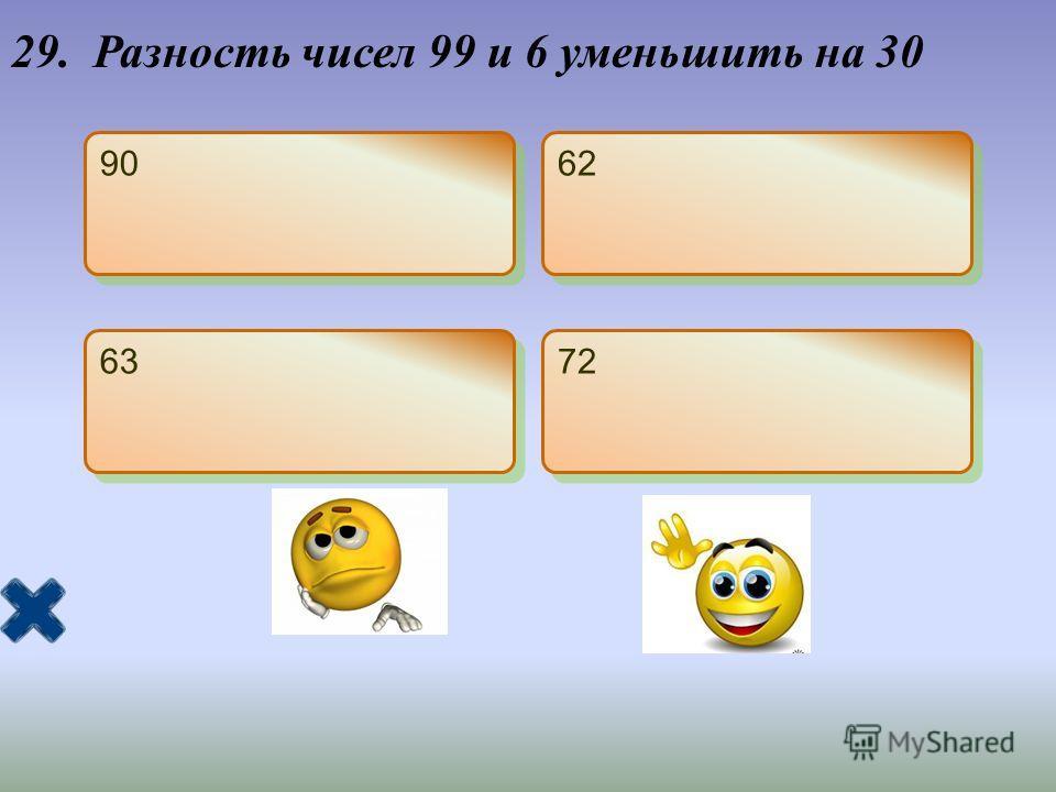 29. Разность чисел 99 и 6 уменьшить на 30 90 62 63 72