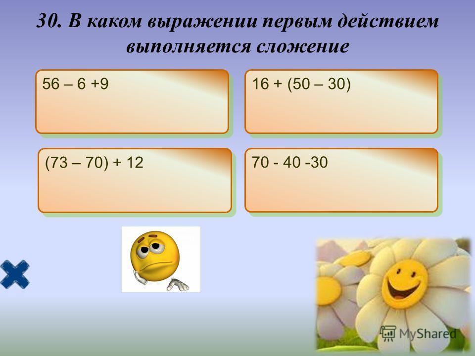 30. В каком выражении первым действием выполняется сложение 56 – 6 +9 16 + (50 – 30) (73 – 70) + 12 70 - 40 -30