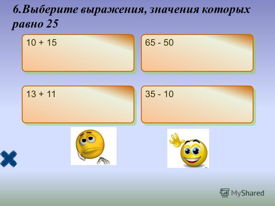 6.Выберите выражения, значения которых равно 25 10 + 15 65 - 50 13 + 11 35 - 10