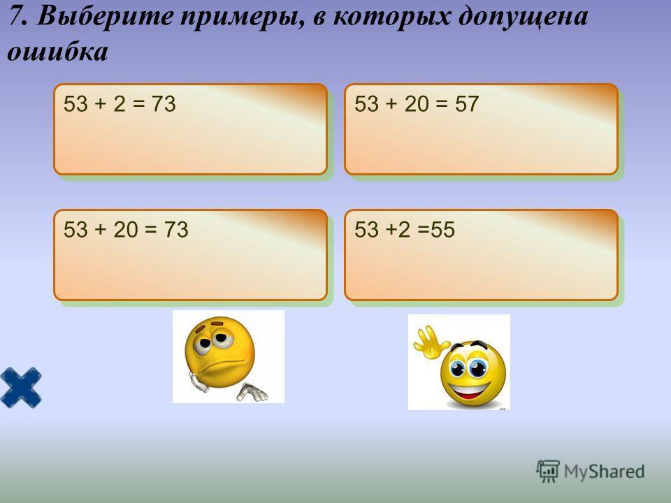 7. Выберите примеры, в которых допущена ошибка 53 + 2 = 73 53 + 20 = 57 53 + 20 = 73 53 +2 =55