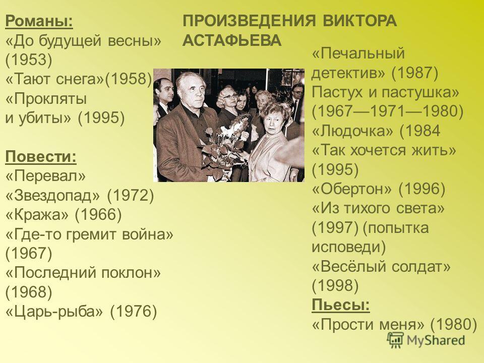 Романы: «До будущей весны» (1953) «Тают снега»(1958) «Прокляты и убиты» (1995) Повести: «Перевал» «Звездопад» (1972) «Кража» (1966) «Где-то гремит война» (1967) «Последний поклон» (1968) «Царь-рыба» (1976) «Печальный детектив» (1987) Пастух и пастушк