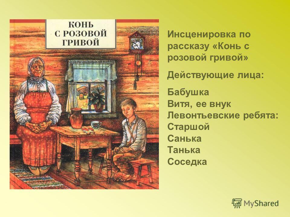 Инсценировка по рассказу «Конь с розовой гривой» Действующие лица: Бабушка Витя, ее внук Левонтьевские ребята: Старшой Санька Танька Соседка