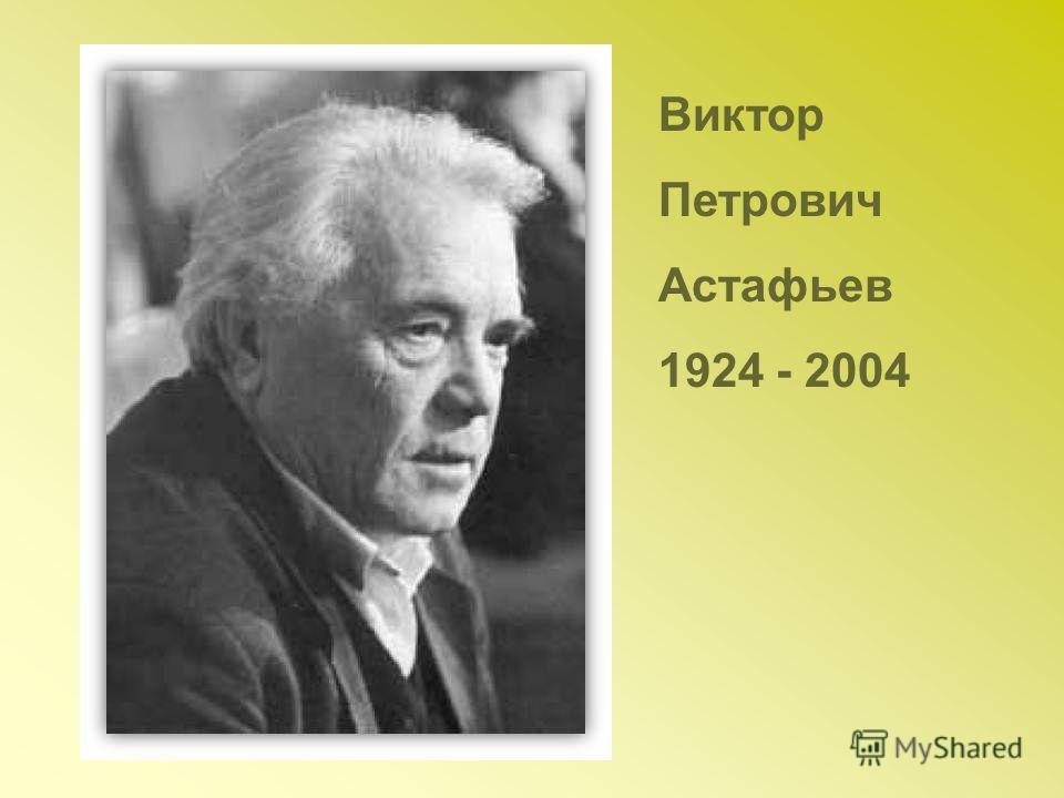 Виктор Петрович Астафьев 1924 - 2004