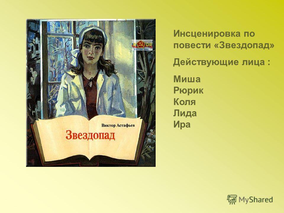 Инсценировка по повести «Звездопад» Действующие лица : Миша Рюрик Коля Лида Ира