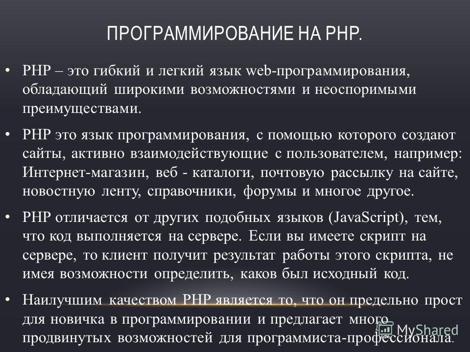 ПРОГРАММИРОВАНИЕ НА PHP. PHP – это гибкий и легкий язык web-программирования, обладающий широкими возможностями и неоспоримыми преимуществами. PHP это язык программирования, с помощью которого создают сайты, активно взаимодействующие с пользователем,