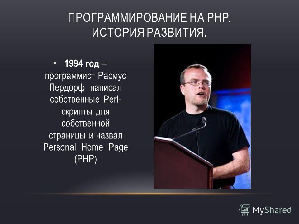 ПРОГРАММИРОВАНИЕ НА PHP. ИСТОРИЯ РАЗВИТИЯ. 1994 год – программист Расмус Лердорф написал собственные Perl- скрипты для собственной страницы и назвал Personal Home Page (PHP)