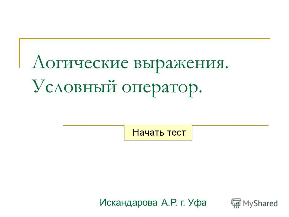 Логические выражения. Условный оператор. Искандарова А.Р. г. Уфа