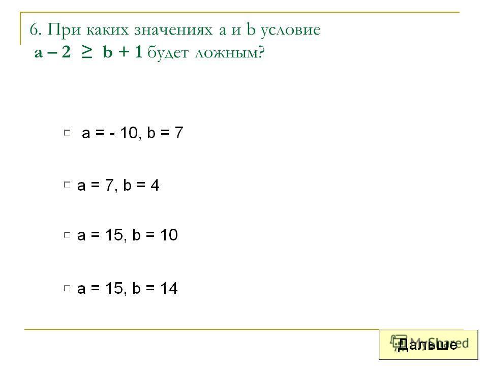 6. При каких значениях а и b условие a – 2 b + 1 будет ложным?