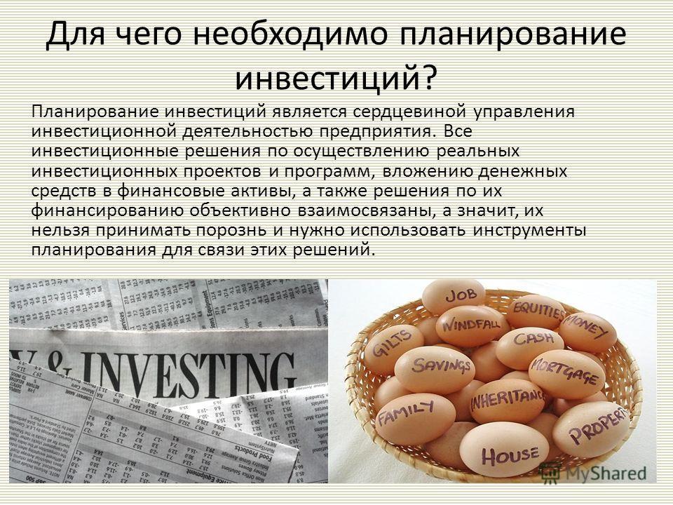 Для чего необходимо планирование инвестиций? Планирование инвестиций является сердцевиной управления инвестиционной деятельностью предприятия. Все инвестиционные решения по осуществлению реальных инвестиционных проектов и программ, вложению денежных