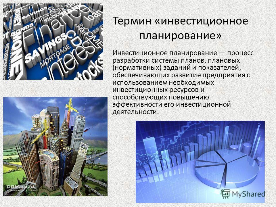 Термин «инвестиционное планирование» Инвестиционное планирование процесс разработки системы планов, плановых (нормативных) заданий и показателей, обеспечивающих развитие предприятия с использованием необходимых инвестиционных ресурсов и способствующи