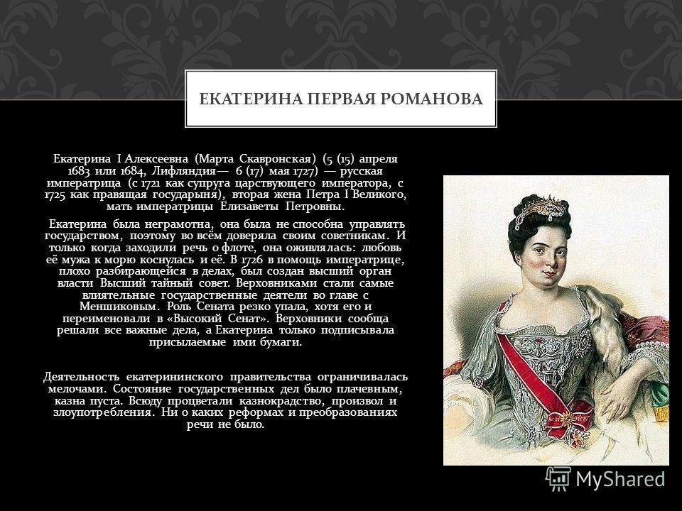 Екатерина I Алексеевна ( Марта Скавронская ) (5 (15) апреля 1683 или 1684, Лифляндия 6 (17) мая 1727) русская императрица ( с 1721 как супруга царствующего императора, с 1725 как правящая государыня ), вторая жена Петра I Великого, мать императрицы Е