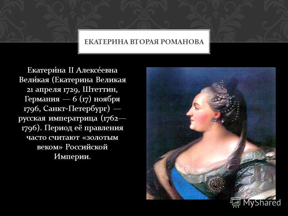 Екатерина II Алексеевна Великая ( Екатерина Великая 21 апреля 1729, Штеттин, Германия 6 (17) ноября 1796, Санкт - Петербург ) русская императрица (1762 1796). Период её правления часто считают « золотым веком » Российской Империи. ЕКАТЕРИНА ВТОРАЯ РО
