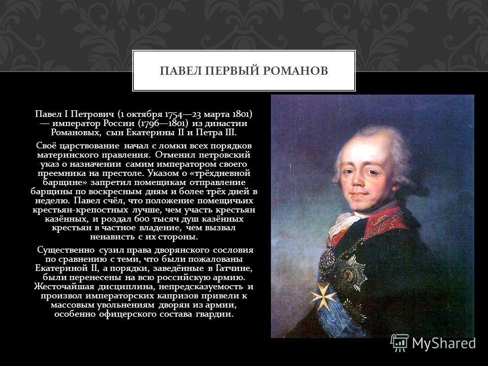 Павел I Петрович (1 октября 175423 марта 1801) император России (17961801) из династии Романовых, сын Екатерины II и Петра III. Своё царствование начал с ломки всех порядков материнского правления. Отменил петровский указ о назначении самим император