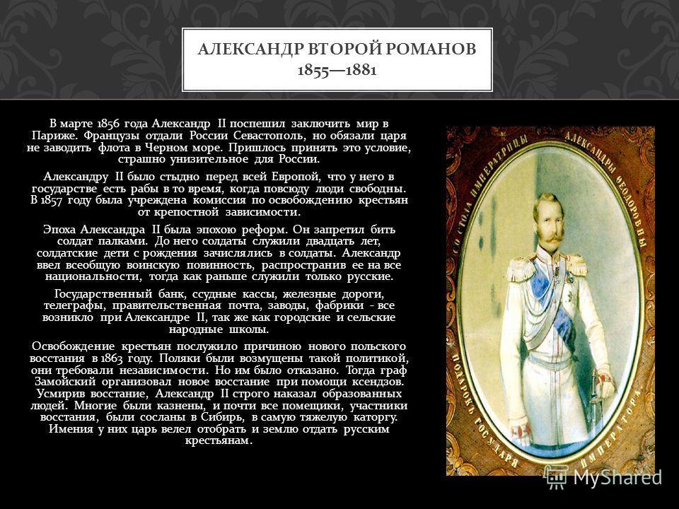 В марте 1856 года Александр II поспешил заключить мир в Париже. Французы отдали России Севастополь, но обязали царя не заводить флота в Черном море. Пришлось принять это условие, страшно унизительное для России. Александру II было стыдно перед всей Е
