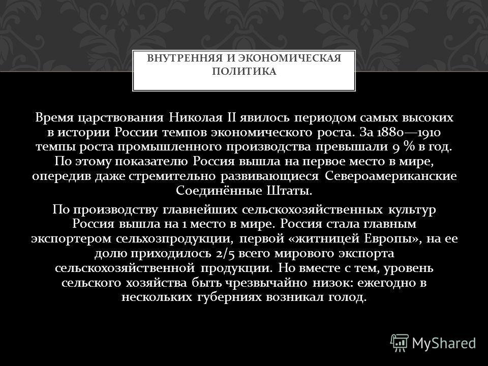 Время царствования Николая II явилось периодом самых высоких в истории России темпов экономического роста. За 18801910 темпы роста промышленного производства превышали 9 % в год. По этому показателю Россия вышла на первое место в мире, опередив даже