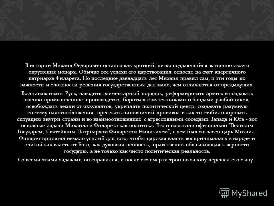 В истории Михаил Федорович остался как кроткий, легко поддающийся влиянию своего окружения монарх. Обычно все успехи его царствования относят на счет энергичного патриарха Филарета. Но последние двенадцать лет Михаил правил сам, и эти годы по важност