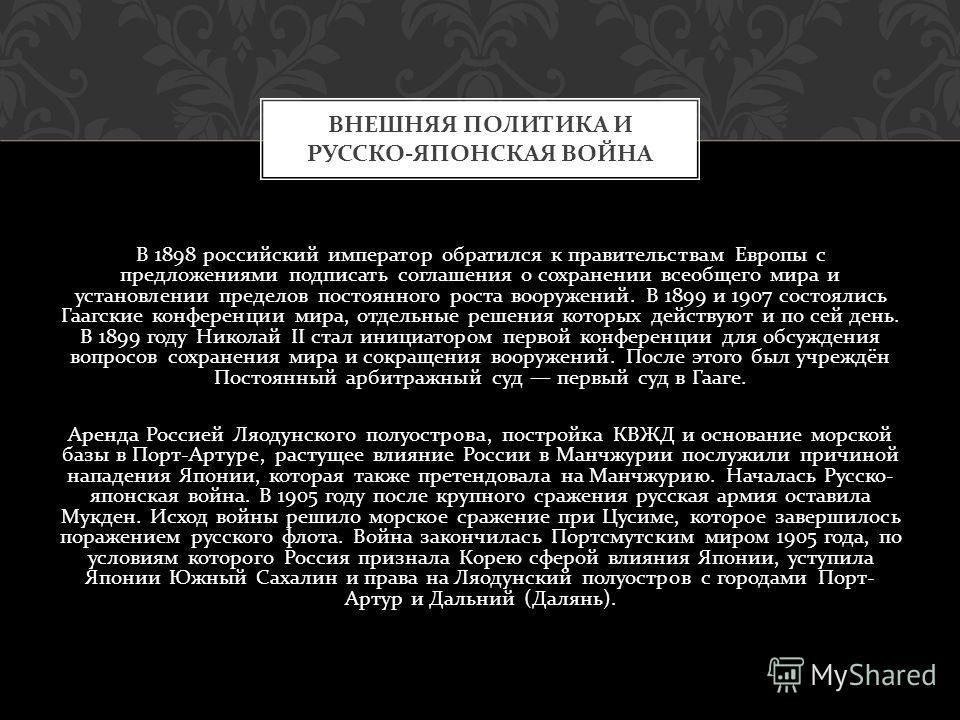 В 1898 российский император обратился к правительствам Европы с предложениями подписать соглашения о сохранении всеобщего мира и установлении пределов постоянного роста вооружений. В 1899 и 1907 состоялись Гаагские конференции мира, отдельные решения
