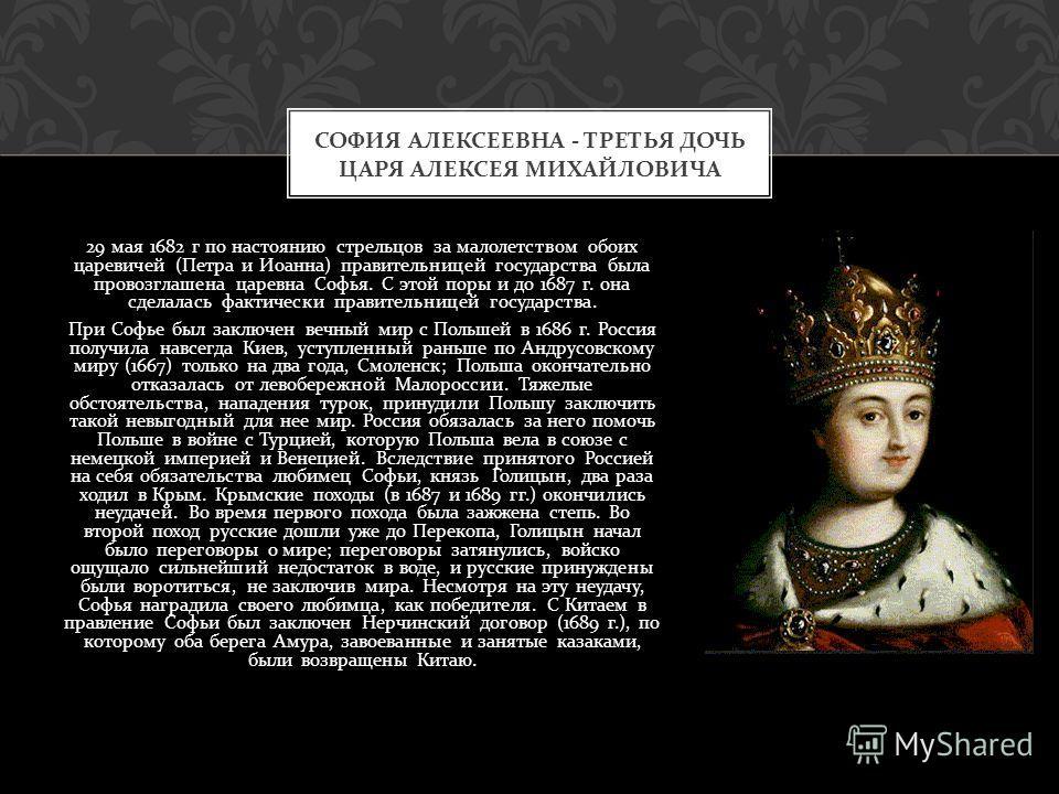 29 мая 1682 г по настоянию стрельцов за малолетством обоих царевичей ( Петра и Иоанна ) правительницей государства была провозглашена царевна Софья. С этой поры и до 1687 г. она сделалась фактически правительницей государства. При Софье был заключен
