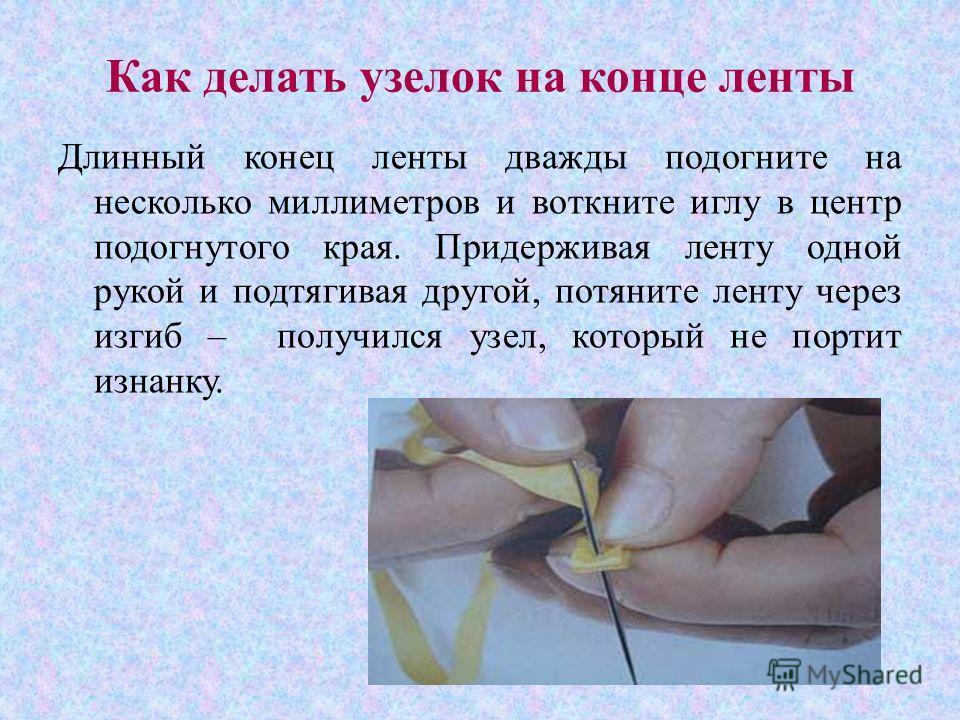 Как делать узелок на конце ленты Длинный конец ленты дважды подогните на несколько миллиметров и воткните иглу в центр подогнутого края. Придерживая ленту одной рукой и подтягивая другой, потяните ленту через изгиб – получился узел, который не портит
