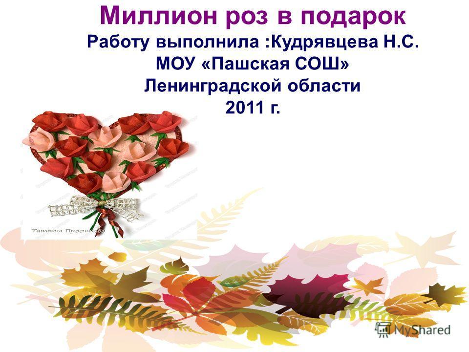 Миллион роз в подарок Работу выполнила :Кудрявцева Н.С. МОУ «Пашская СОШ» Ленинградской области 2011 г.