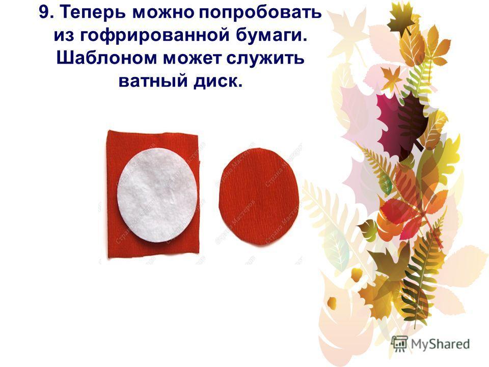 9. Теперь можно попробовать из гофрированной бумаги. Шаблоном может служить ватный диск.