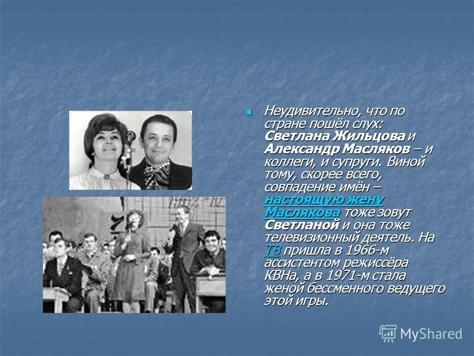 Неудивительно, что по стране пошёл слух: Светлана Жильцова и Александр Масляков – и коллеги, и супруги. Виной тому, скорее всего, совпадение имён – настоящую жену Маслякова тоже зовут Светланой и она тоже телевизионный деятель. На ТВ пришла в 1966-м