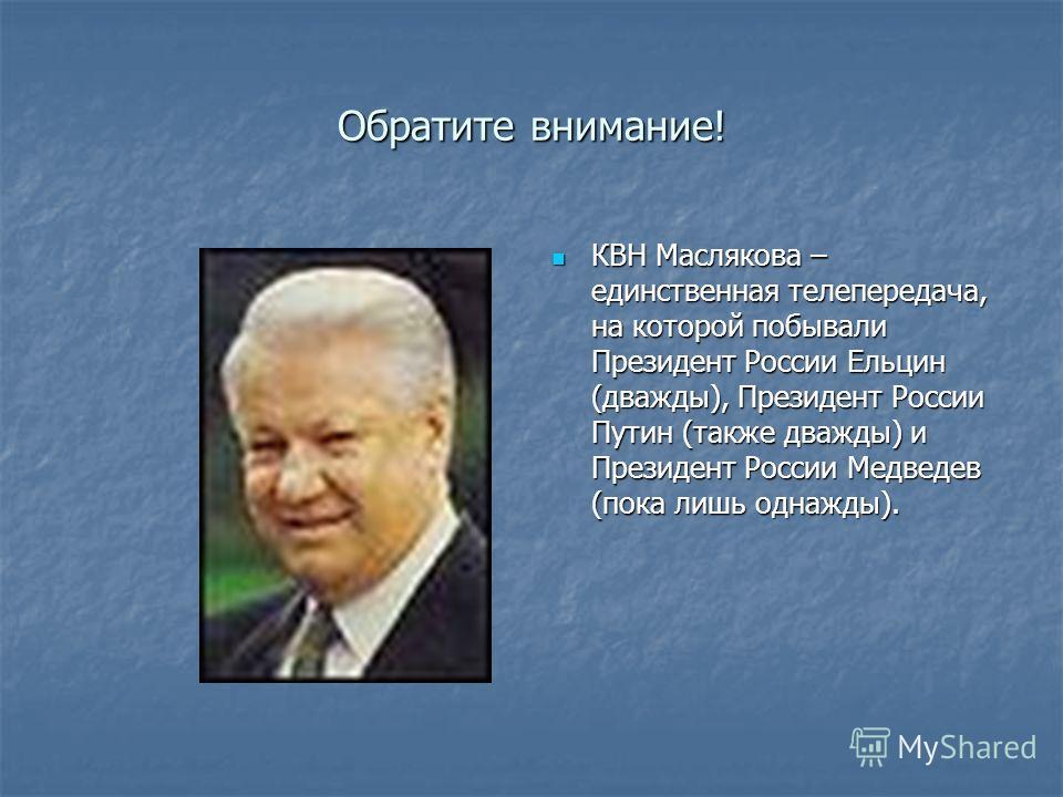Обратите внимание! КВН Маслякова – единственная телепередача, на которой побывали Президент России Ельцин (дважды), Президент России Путин (также дважды) и Президент России Медведев (пока лишь однажды). КВН Маслякова – единственная телепередача, на к