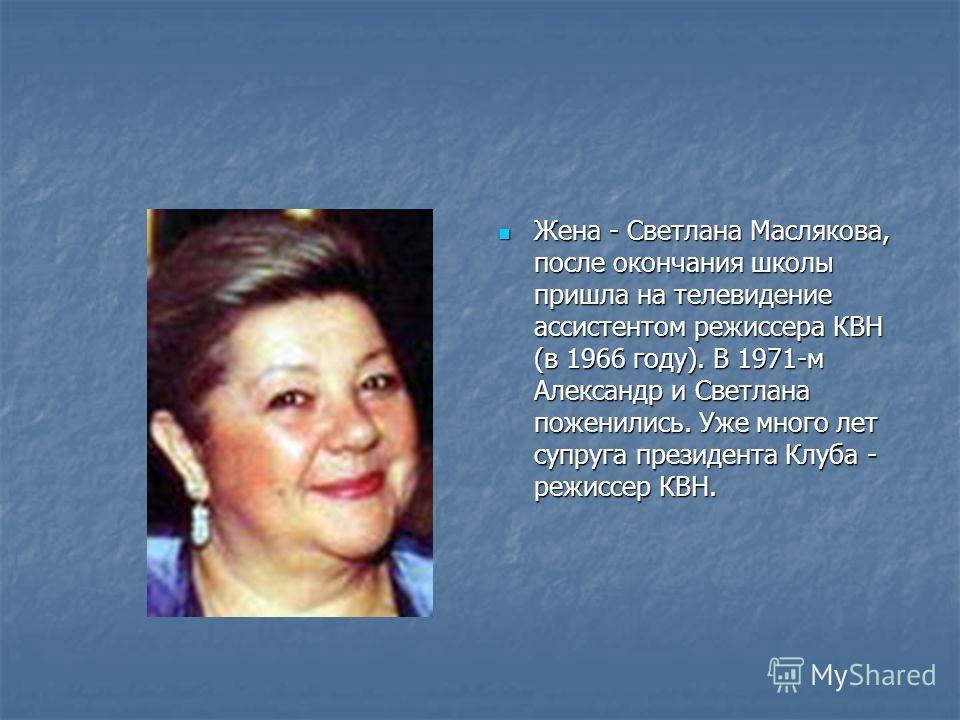Жена - Светлана Маслякова, после окончания школы пришла на телевидение ассистентом режиссера КВН (в 1966 году). В 1971-м Александр и Светлана поженились. Уже много лет супруга президента Клуба - режиссер КВН. Жена - Светлана Маслякова, после окончани