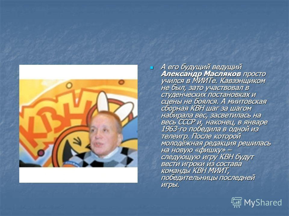 А его будущий ведущий Александр Масляков просто учился в МИИТе. Кавээнщиком не был, зато участвовал в студенческих постановках и сцены не боялся. А миитовская сборная КВН шаг за шагом набирала вес, засветилась на весь СССР и, наконец, в январе 1963-г